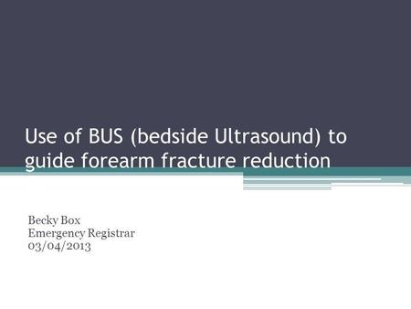 Use of BUS (bedside Ultrasound) to guide forearm fracture reduction Becky Box Emergency Registrar 03/04/2013.