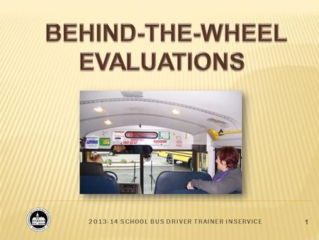 2013-14 SCHOOL BUS DRIVER TRAINER INSERVICE 1. 2 BEHIND-THE-WHEEL EVALUATIONS Observation, Measurement, and Documentation Types of skills evaluated Feedback.