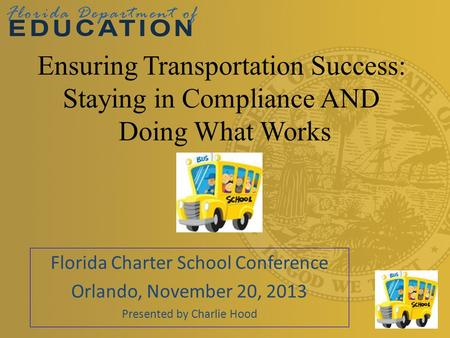 Florida Charter School Conference Orlando, November 20, 2013 Presented by Charlie Hood Ensuring Transportation Success: Staying in Compliance AND Doing.