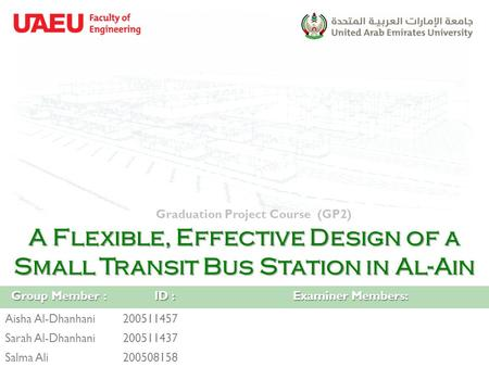 A Flexible, Effective Design of a Small Transit Bus Station in Al-Ain Graduation Project Course (GP2) Group Member : ID : Examiner Members: Aisha Al-Dhanhani200511457.