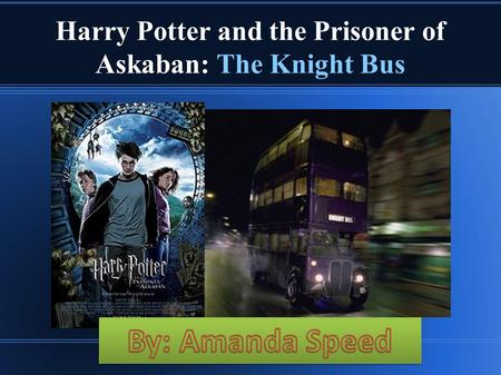 Harry Potter and the Prisoner of Askaban: The Knight Bus By: Amanda Speed pd.3.