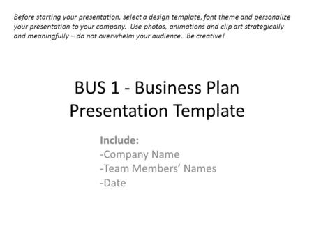 BUS 1 - Business Plan Presentation Template Include: -Company Name -Team Members Names -Date Before starting your presentation, select a design template,
