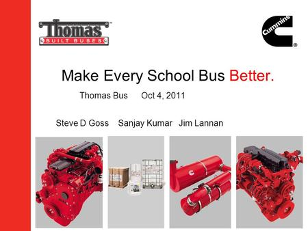 Make Every School Bus Better. Thomas BusOct 4, 2011 Steve D Goss Sanjay Kumar Jim Lannan.