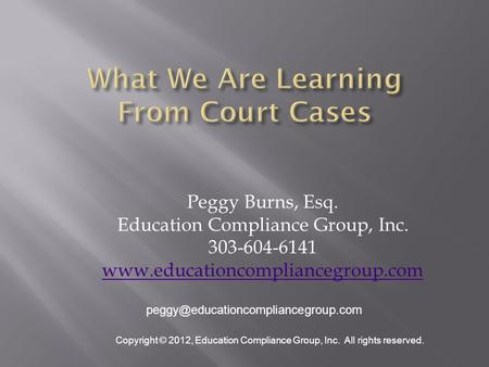 Peggy Burns, Esq. Education Compliance Group, Inc. 303-604-6141  Copyright © 2012, Education.