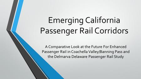 Emerging California Passenger Rail Corridors A Comparative Look at the Future For Enhanced Passenger Rail in Coachella Valley/Banning Pass and the Delmarva.