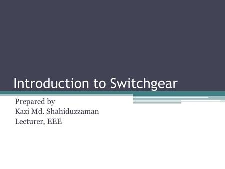 Introduction to Switchgear Prepared by Kazi Md. Shahiduzzaman Lecturer, EEE.