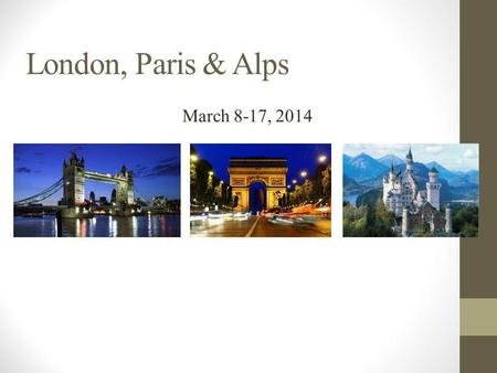London, Paris & Alps March 8-17, 2014. Flights Saturday, March 8, 2014 Meet in the front lobby of the 3:00 p.m. and load bus with luggage. PASSPORT.