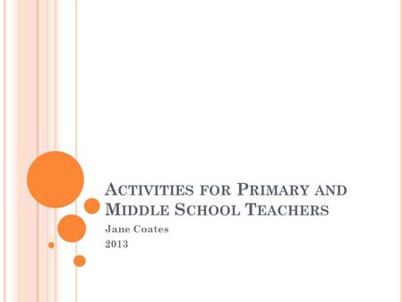 A CTIVITIES FOR P RIMARY AND M IDDLE S CHOOL T EACHERS Jane Coates 2013.
