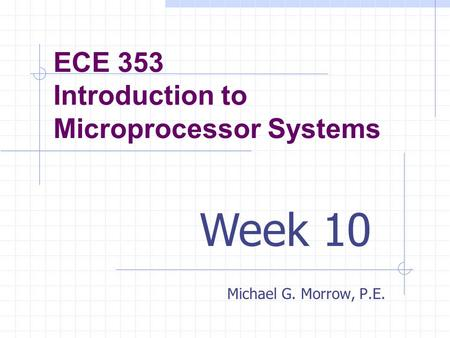 ECE 353 Introduction to Microprocessor Systems Michael G. Morrow, P.E. Week 10.