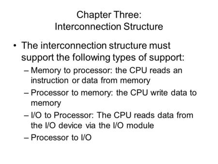 Chapter Three: Interconnection Structure The interconnection structure must support the following types of support: –Memory to processor: the CPU reads.