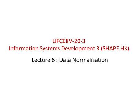 Lecture 6 : Data Normalisation UFCE8V-20-3 Information Systems Development 3 (SHAPE HK)