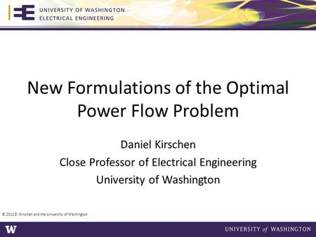 New Formulations of the Optimal Power Flow Problem Daniel Kirschen Close Professor of Electrical Engineering University of Washington © 2011 D. Kirschen.