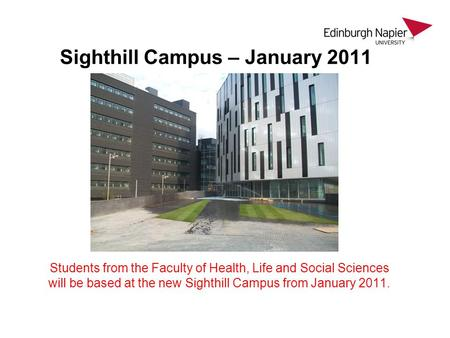 Sighthill Campus – January 2011 Students from the Faculty of Health, Life and Social Sciences will be based at the new Sighthill Campus from January 2011.