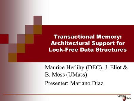 Transactional Memory: Architectural Support for Lock-Free Data Structures Maurice Herlihy (DEC), J. Eliot & B. Moss (UMass) Presenter: Mariano Diaz.
