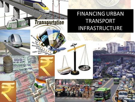 FINANCING URBAN TRANSPORT INFRASTRUCTURE. Presentation Structure Urban Scenario Investment Needs Financing Structure Financing Options.