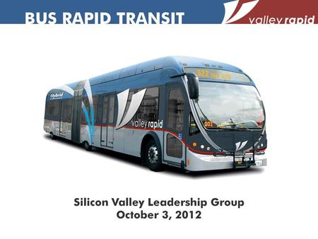 BUS RAPID TRANSIT Silicon Valley Leadership Group October 3, 2012.
