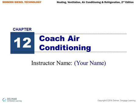 Copyright © 2014 Delmar, Cengage Learning Coach Air Conditioning Instructor Name: (Your Name) 12 CHAPTER.