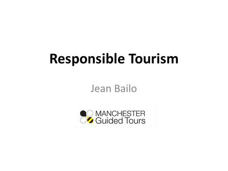 Responsible Tourism Jean Bailo. Responsible Tourism begins with using the services of a responsible Tourist Guide. How do we know who is a responsible.