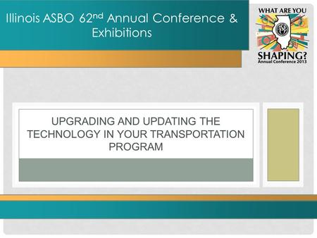 UPGRADING AND UPDATING THE TECHNOLOGY IN YOUR TRANSPORTATION PROGRAM Illinois ASBO 62 nd Annual Conference & Exhibitions.