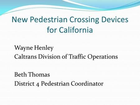 New Pedestrian Crossing Devices for California Wayne Henley Caltrans Division of Traffic Operations Beth Thomas District 4 Pedestrian Coordinator.
