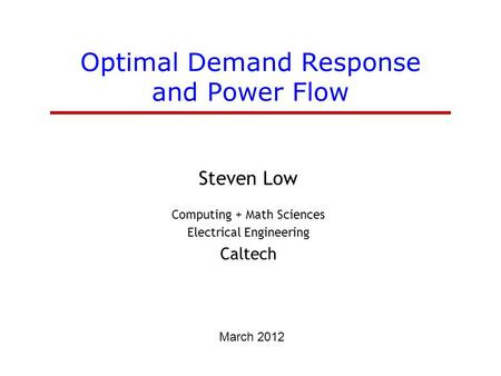 Optimal Demand Response and Power Flow Steven Low Computing + Math Sciences Electrical Engineering Caltech March 2012.
