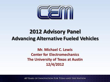 2012 Advisory Panel Advancing Alternative Fueled Vehicles Mr. Michael C. Lewis Center for Electromechanics The University of Texas at Austin 12/4/2012.