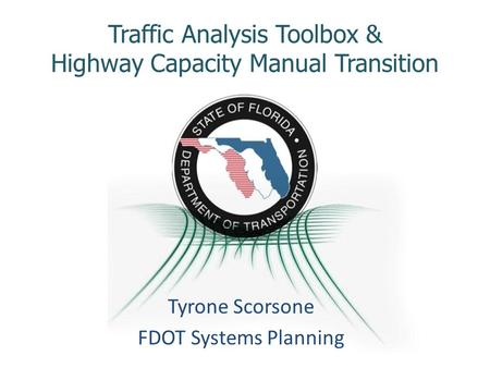 Traffic Analysis Toolbox & Highway Capacity Manual Transition Tyrone Scorsone FDOT Systems Planning.