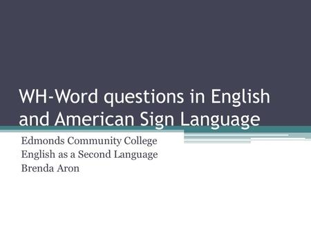 WH-Word questions in English and American Sign Language Edmonds Community College English as a Second Language Brenda Aron.