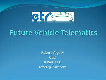 Robert Vogt IV CEO IOSiX, LLC IOSiX, LLC Formed in 2005 Focused on compact, cost- effective dataloggers, vehicle interfaces, and custom.