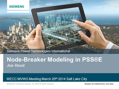 Restricted © Siemens Industry, Inc. 2014 All rights reserved.Answers for infrastructure and cities. Node-Breaker Modeling in PSS®E Joe Hood Siemens Power.