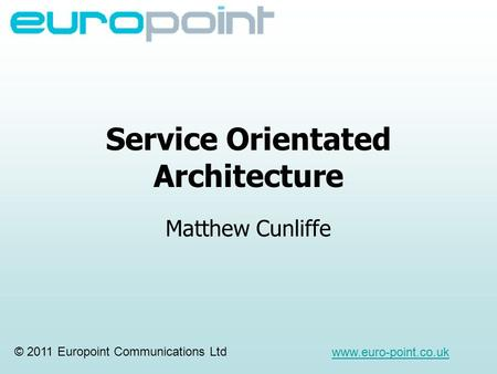 Service Orientated Architecture Matthew Cunliffe © 2011 Europoint Communications Ltd www.euro-point.co.uk.