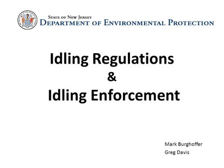 Idling Regulations & Idling Enforcement Mark Burghoffer Greg Davis.