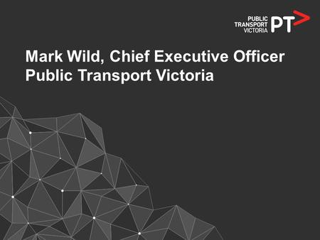 Mark Wild, Chief Executive Officer Public Transport Victoria