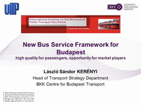New Bus Service Framework for Budapest high quality for passengers, opportunity for market players László Sándor KERÉNYI Head of Transport Strategy Department.
