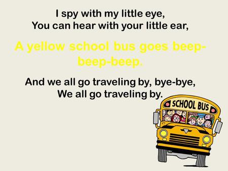 I spy with my little eye, You can hear with your little ear, A yellow school bus goes beep- beep-beep. And we all go traveling by, bye-bye, We all go traveling.