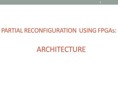 PARTIAL RECONFIGURATION USING FPGAs: ARCHITECTURE 1.