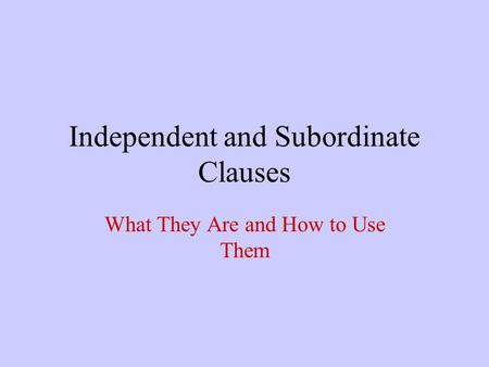 Independent and Subordinate Clauses What They Are and How to Use Them.