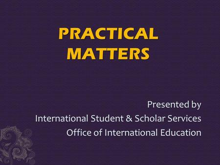 Presented by International Student & Scholar Services Office of International Education.