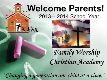 Welcome Parents! 2013 – 2014 School Year Family Worship Christian Academy Changing a generation one child at a time.