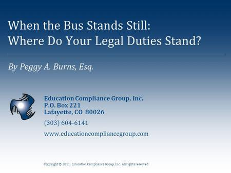 Copyright © 2011. Education Compliance Group, Inc. All rights reserved. By Peggy A. Burns, Esq. When the Bus Stands Still: Where Do Your Legal Duties Stand?