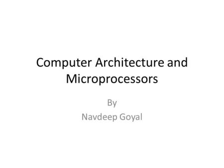 Computer Architecture and Microprocessors By Navdeep Goyal.
