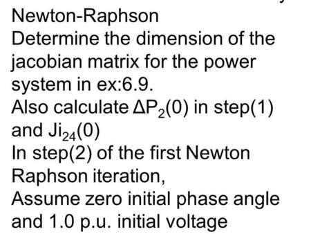 Example: Jacobian Matrix and Power flow Solution by Newton-Raphson Determine the dimension of the jacobian matrix for the power system in ex:6.9. Also.