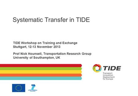 Systematic Transfer in TIDE TIDE Workshop on Training and Exchange Stuttgart, 12-13 November 2013 Prof Nick Hounsell, Transportation Research Group University.