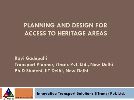 PLANNING AND DESIGN FOR ACCESS TO HERITAGE AREAS Innovative Transport Solutions (iTrans) Pvt. Ltd. www.itrans.co.in Ravi Gadepalli Transport Planner, iTrans.