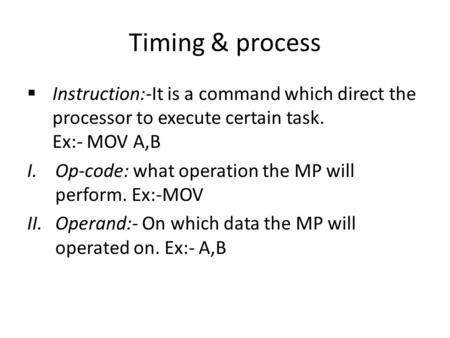 Timing & process Instruction:-It is a command which direct the processor to execute certain task. Ex:- MOV A,B I.Op-code: what operation the MP will perform.