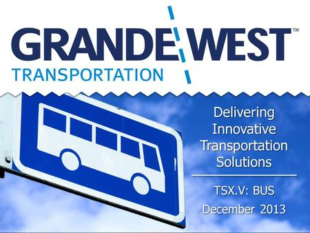 Delivering Innovative Transportation Solutions TSX.V: BUS December 2013.