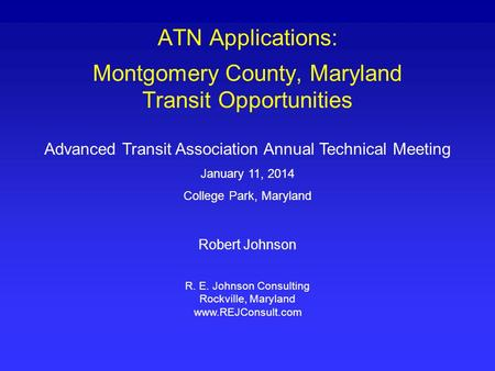 ATN Applications: Montgomery County, Maryland Transit Opportunities Advanced Transit Association Annual Technical Meeting January 11, 2014 College Park,