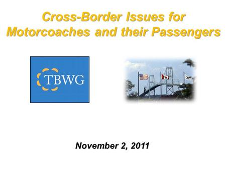 Cross-Border Issues for Motorcoaches and their Passengers November 2, 2011.