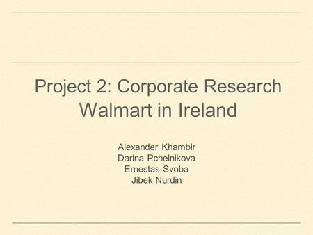 Project 2: Corporate Research Walmart in Ireland Alexander Khambir Darina Pchelnikova Ernestas Svoba Jibek Nurdin.