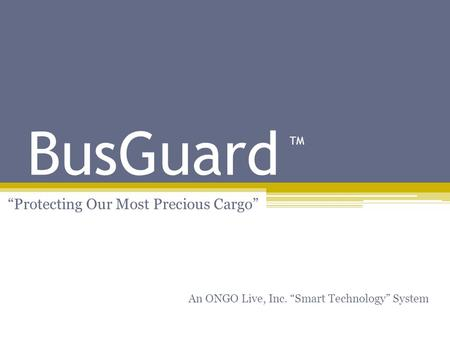 BusGuard Protecting Our Most Precious Cargo An ONGO Live, Inc. Smart Technology System TM.